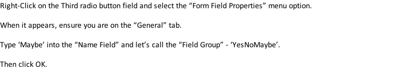"Right-Click on the Third radio button field and select the ""Form Field Properties"" menu option.  When it appears, ensure you are on the ""General"" tab.  Type 'Maybe' into the ""Name Field"" and let's call the ""Field Group"" - 'YesNoMaybe'.  Then click OK."