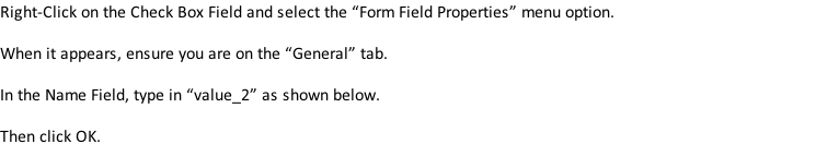 "Right-Click on the Check Box Field and select the ""Form Field Properties"" menu option.  When it appears, ensure you are on the ""General"" tab.  In the Name Field, type in ""value_2"" as shown below.   Then click OK."